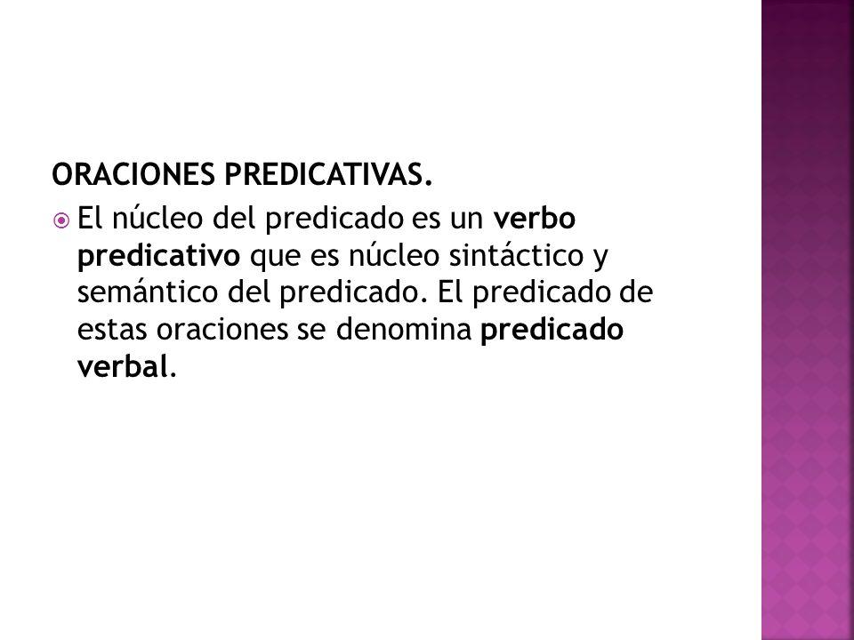 ORACIONES PREDICATIVAS. El núcleo del predicado es un verbo predicativo que es núcleo sintáctico y semántico del predicado. El predicado de estas orac