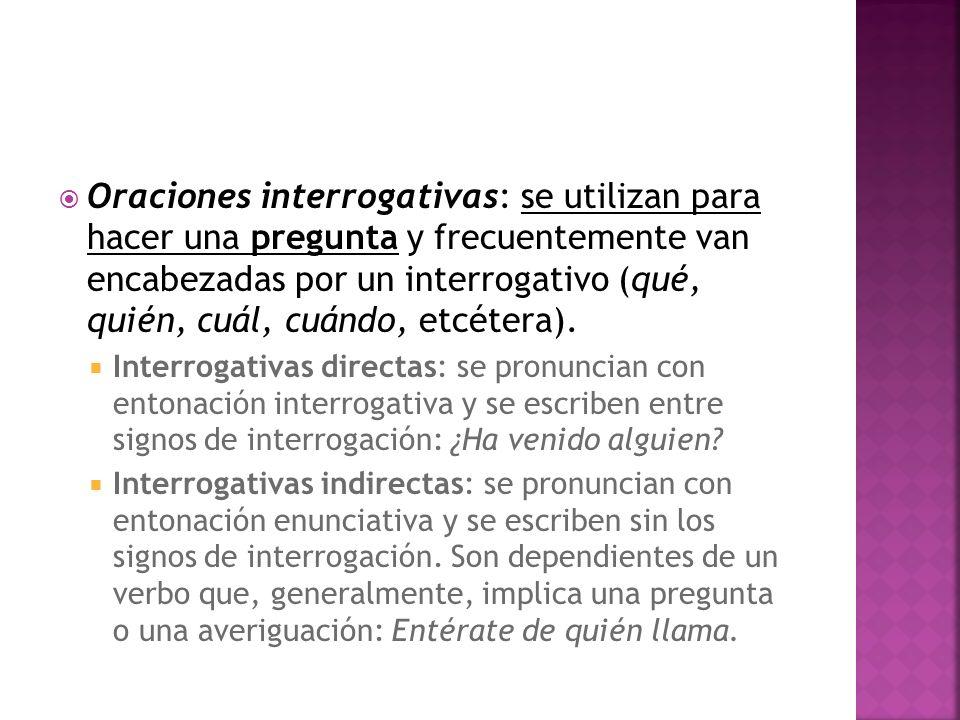 Oraciones interrogativas: se utilizan para hacer una pregunta y frecuentemente van encabezadas por un interrogativo (qué, quién, cuál, cuándo, etcéter