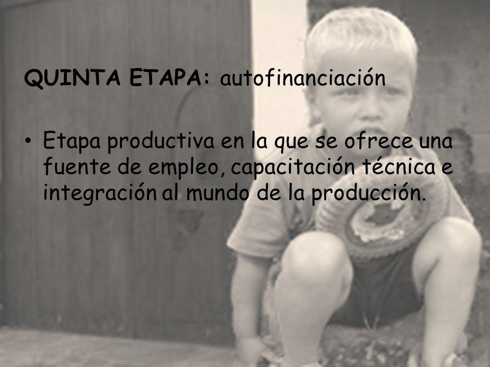 QUINTA ETAPA: autofinanciación Etapa productiva en la que se ofrece una fuente de empleo, capacitación técnica e integración al mundo de la producción