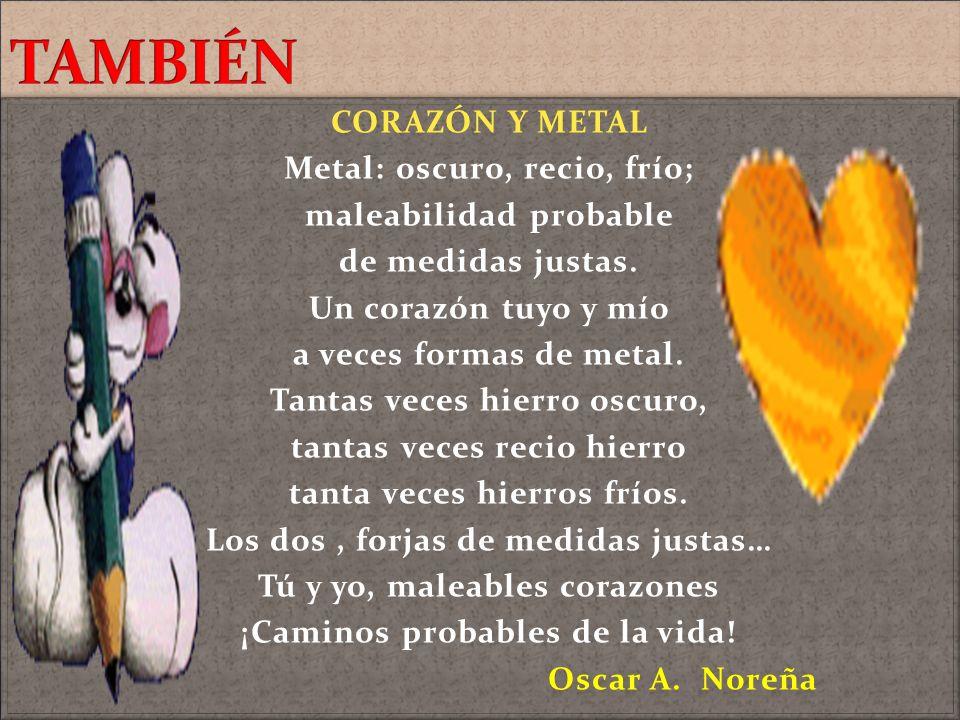 CORAZÓN Y METAL Metal: oscuro, recio, frío; maleabilidad probable de medidas justas. Un corazón tuyo y mío a veces formas de metal. Tantas veces hierr