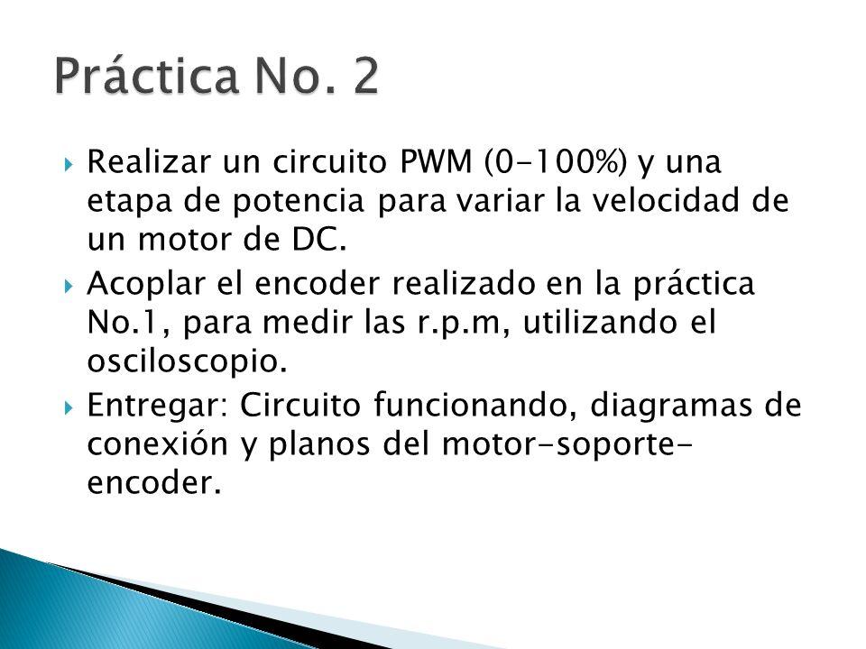 Realizar un circuito PWM (0-100%) y una etapa de potencia para variar la velocidad de un motor de DC. Acoplar el encoder realizado en la práctica No.1