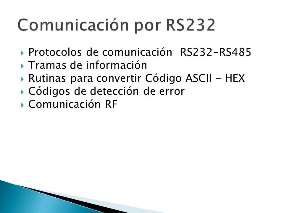 Protocolos de comunicación RS232-RS485 Tramas de información Rutinas para convertir Código ASCII - HEX Códigos de detección de error Comunicación RF