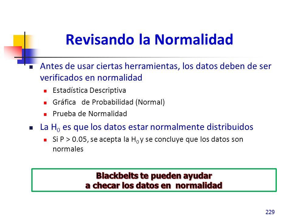 Revisando la Normalidad Antes de usar ciertas herramientas, los datos deben de ser verificados en normalidad Estadística Descriptiva Gráfica de Probabilidad (Normal) Prueba de Normalidad La H 0 es que los datos estar normalmente distribuidos Si P > 0.05, se acepta la H 0 y se concluye que los datos son normales 229