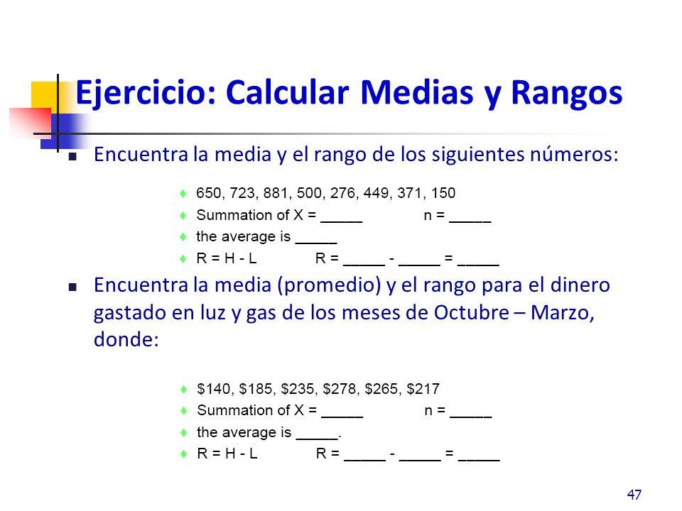 Ejercicio: Calcular Medias y Rangos Encuentra la media y el rango de los siguientes números: Encuentra la media (promedio) y el rango para el dinero gastado en luz y gas de los meses de Octubre – Marzo, donde: 47