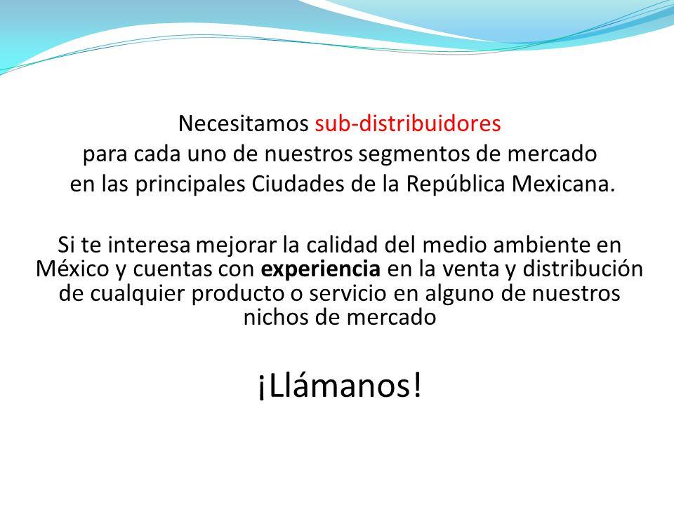 Necesitamos sub-distribuidores para cada uno de nuestros segmentos de mercado en las principales Ciudades de la República Mexicana. Si te interesa mej