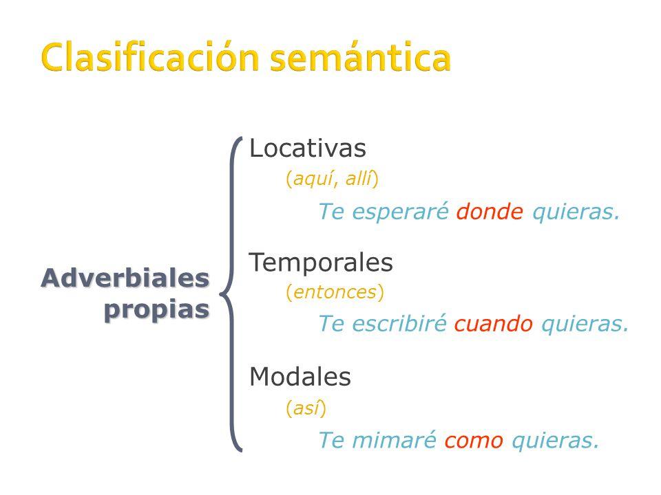 Adverbiales propias Locativas Temporales Modales (aquí, allí) (entonces) (así) Te esperaré donde quieras.