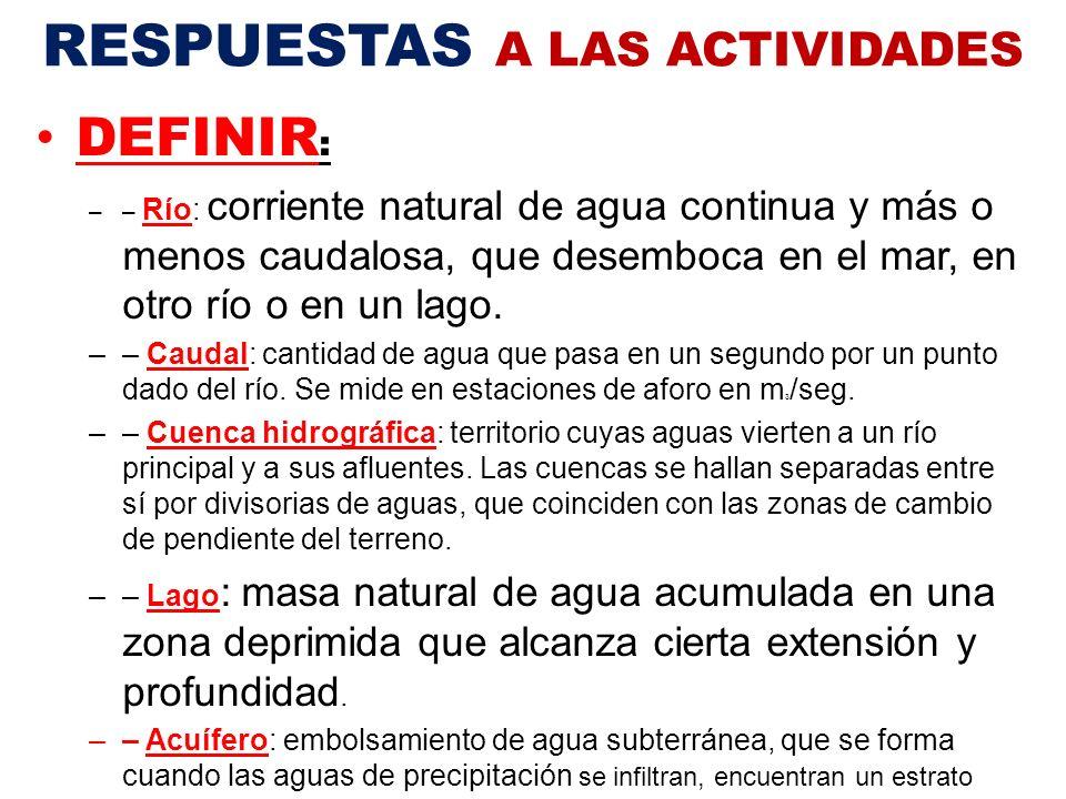 RESPUESTAS A LAS ACTIVIDADES DEFINIR : –– Río: corriente natural de agua continua y más o menos caudalosa, que desemboca en el mar, en otro río o en un lago.