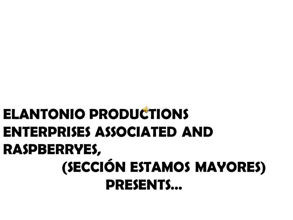 ELANTONIO PRODUCTIONS ENTERPRISES ASSOCIATED AND RASPBERRYES, (SECCIÓN ESTAMOS MAYORES) PRESENTS…