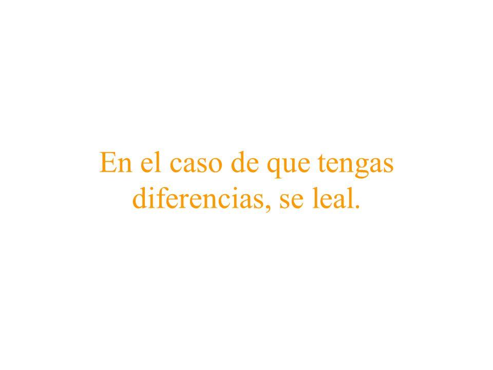 En el caso de que tengas diferencias, se leal.