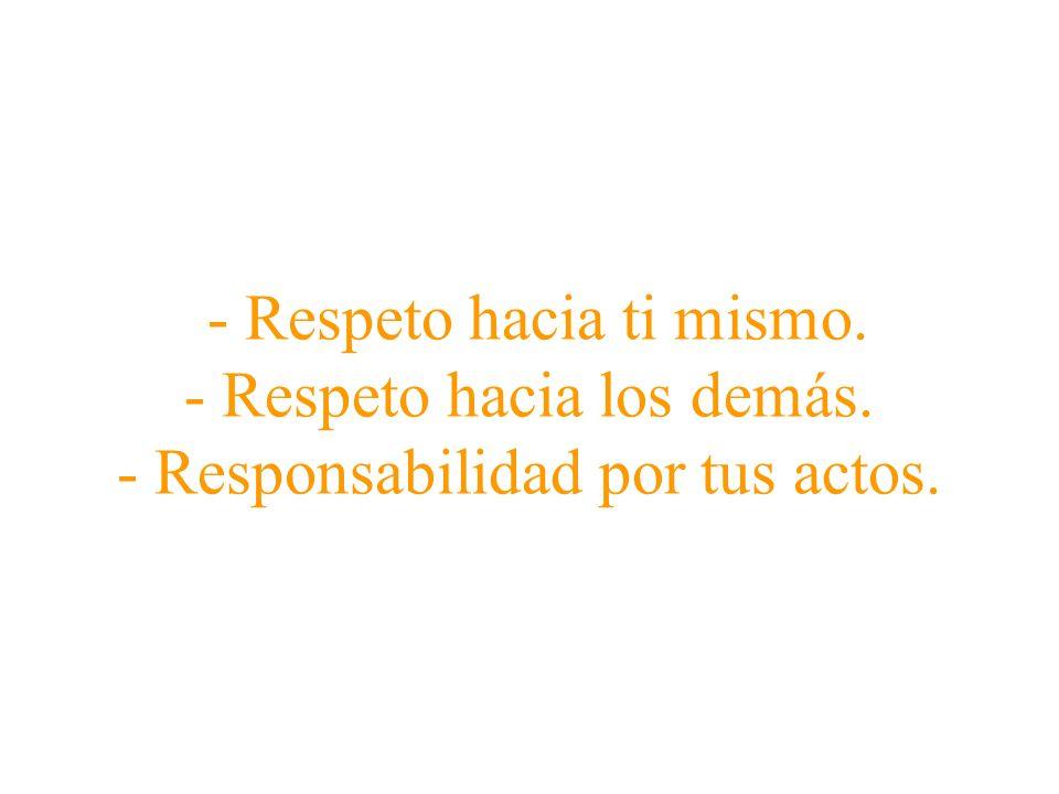 - Respeto hacia ti mismo. - Respeto hacia los demás. - Responsabilidad por tus actos.