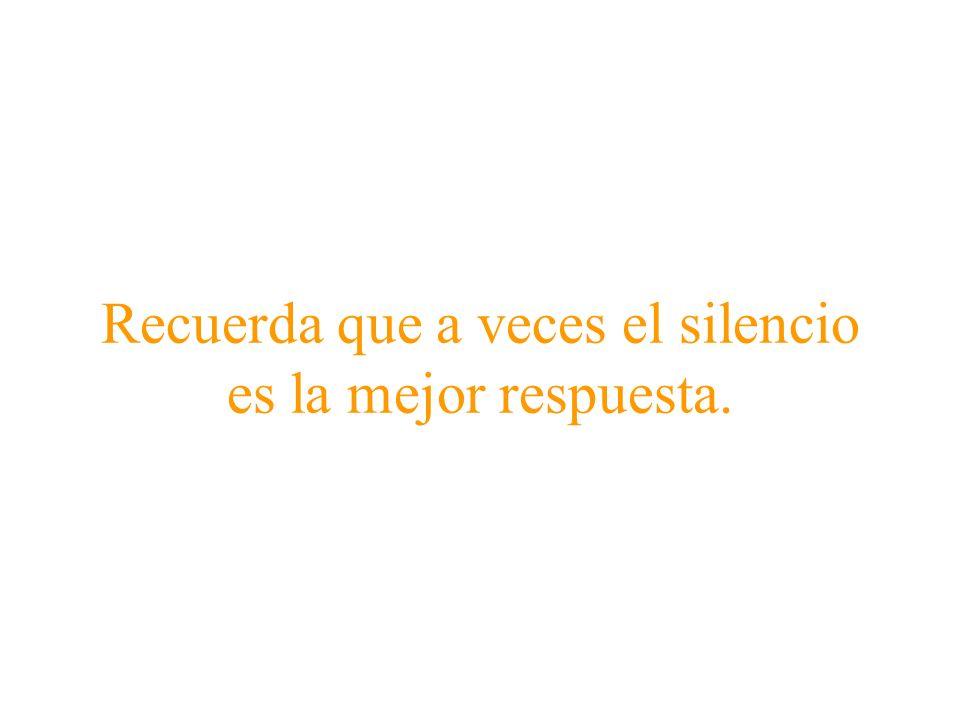 Recuerda que a veces el silencio es la mejor respuesta.