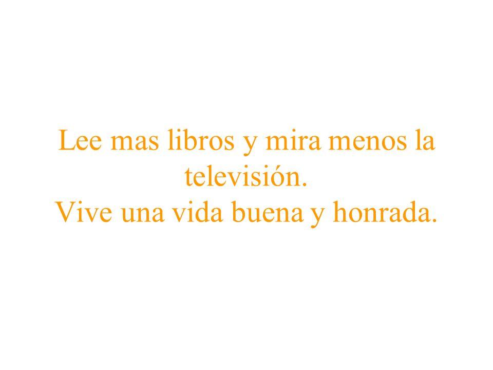 Lee mas libros y mira menos la televisión. Vive una vida buena y honrada.