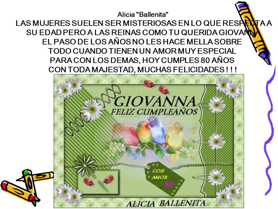 Alicia Ballenita LAS MUJERES SUELEN SER MISTERIOSAS EN LO QUE RESPECTA A SU EDAD PERO A LAS REINAS COMO TU QUERIDA GIOVANNA EL PASO DE LOS AÑOS NO LES HACE MELLA SOBRE TODO CUANDO TIENEN UN AMOR MUY ESPECIAL PARA CON LOS DEMAS, HOY CUMPLES 80 AÑOS CON TODA MAJESTAD, MUCHAS FELICIDADES .