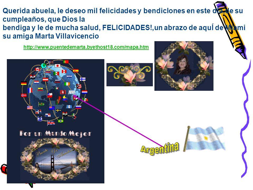 Querida abuela, le deseo mil felicidades y bendicIones en este dÍa,de su cumpleaños, que Dios la bendiga y le de mucha salud, FELICIDADES!,un abrazo de aquÍ de Miami su amiga Marta Villavicencio Marta Villavicencio http://www.puentedemarta.byethost18.com/mapa.htm