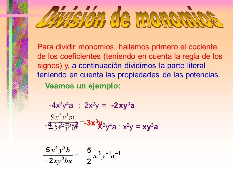 Para dividir monomios, hallamos primero el cociente de los coeficientes (teniendo en cuenta la regla de los signos) y, a continuación dividimos la parte literal teniendo en cuenta las propiedades de las potencias.