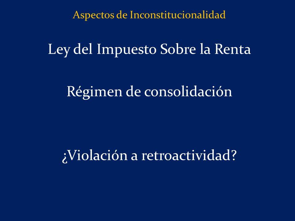 Aspectos de Inconstitucionalidad Ley del Impuesto Sobre la Renta Régimen de consolidación ¿Violación a retroactividad