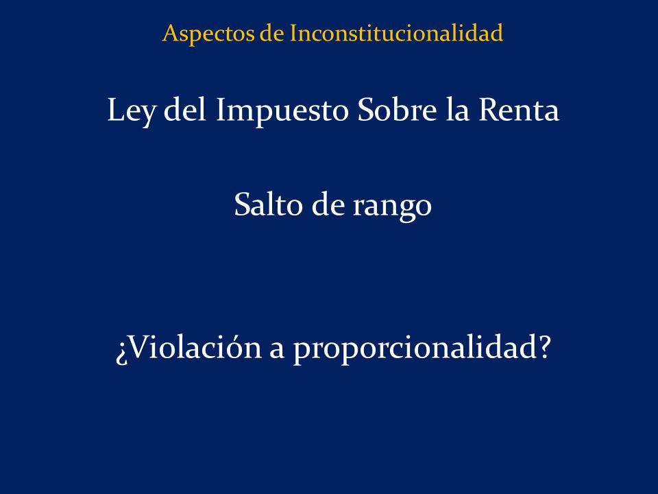 Aspectos de Inconstitucionalidad Ley del Impuesto Sobre la Renta Salto de rango ¿Violación a proporcionalidad?