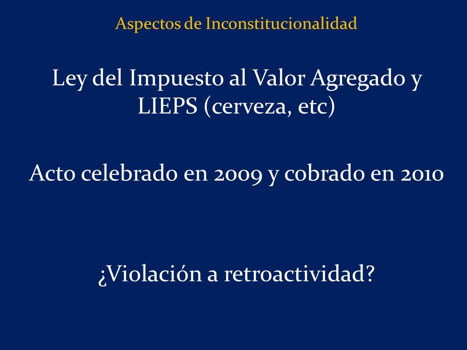 Aspectos de Inconstitucionalidad Ley del Impuesto al Valor Agregado y LIEPS (cerveza, etc) Acto celebrado en 2009 y cobrado en 2010 ¿Violación a retroactividad