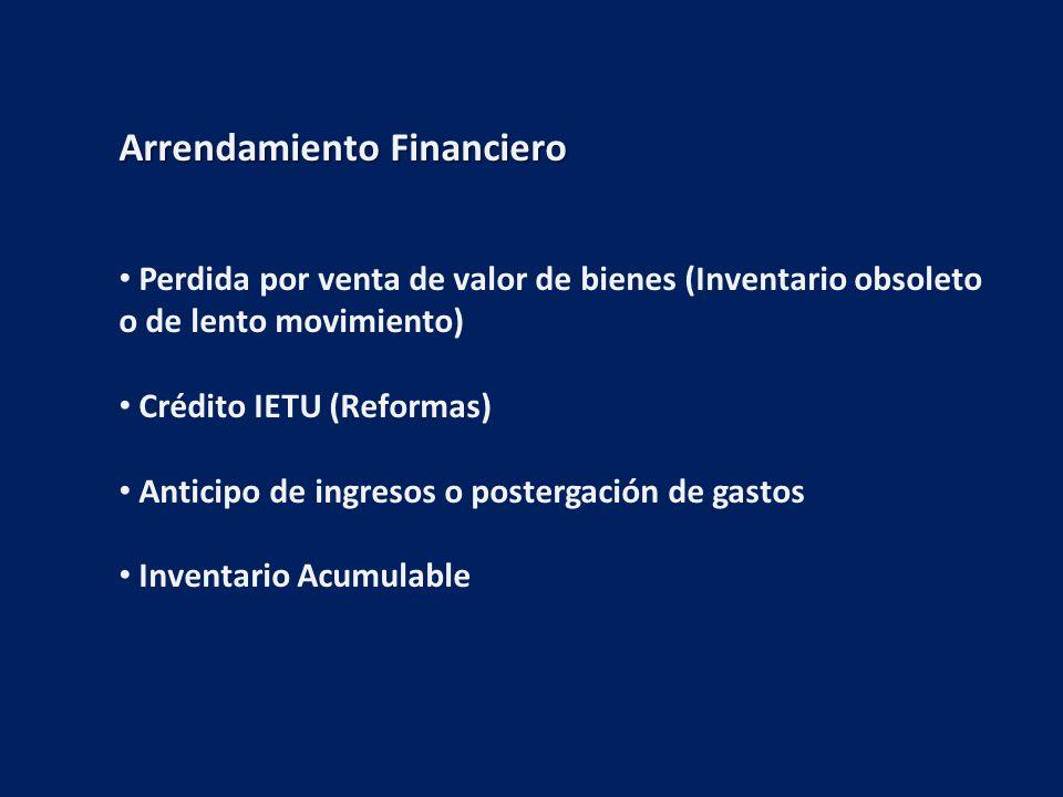 Arrendamiento Financiero Perdida por venta de valor de bienes (Inventario obsoleto o de lento movimiento) Crédito IETU (Reformas) Anticipo de ingresos o postergación de gastos Inventario Acumulable
