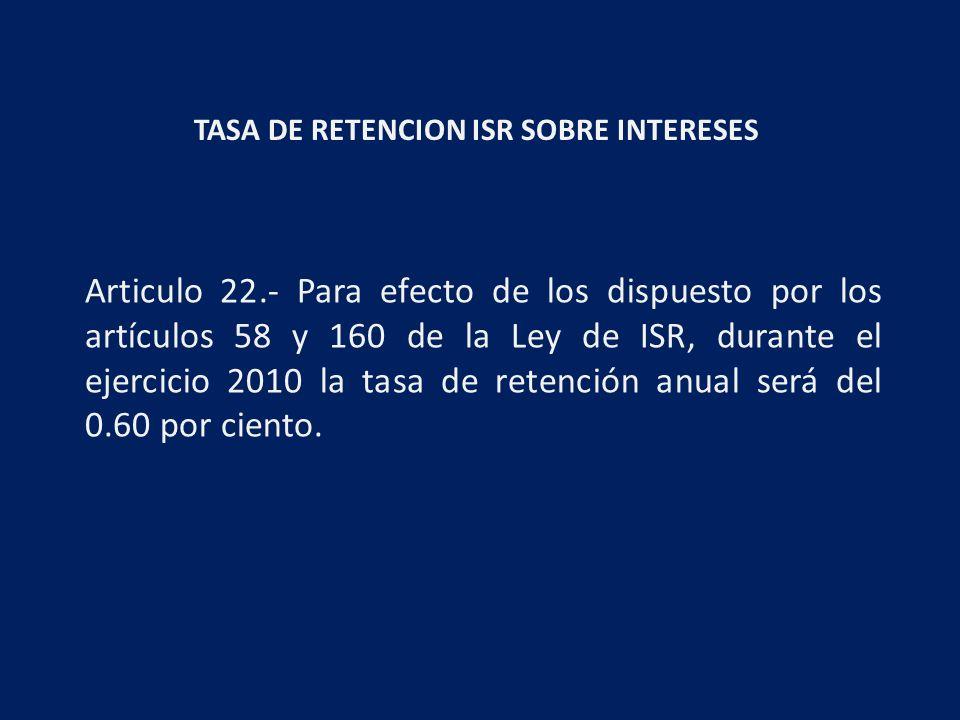 TASA DE RETENCION ISR SOBRE INTERESES Articulo 22.- Para efecto de los dispuesto por los artículos 58 y 160 de la Ley de ISR, durante el ejercicio 2010 la tasa de retención anual será del 0.60 por ciento.