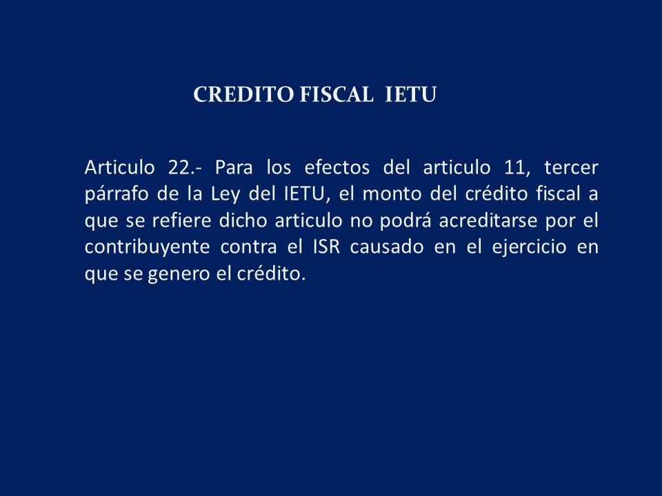 CREDITO FISCAL IETU Articulo 22.- Para los efectos del articulo 11, tercer párrafo de la Ley del IETU, el monto del crédito fiscal a que se refiere dicho articulo no podrá acreditarse por el contribuyente contra el ISR causado en el ejercicio en que se genero el crédito.