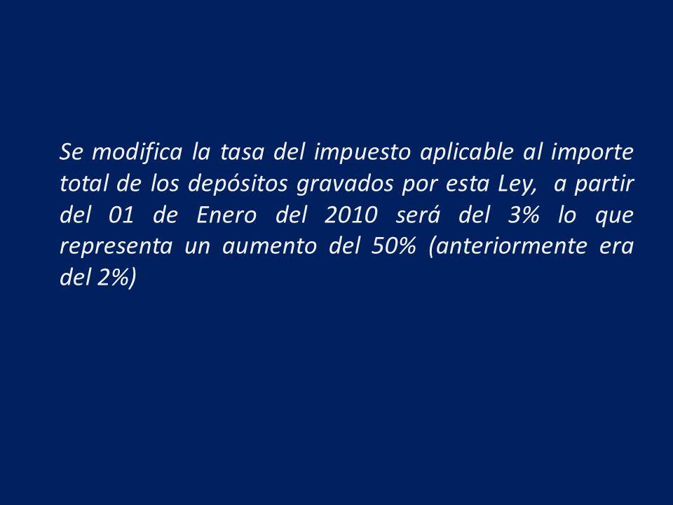 Se modifica la tasa del impuesto aplicable al importe total de los depósitos gravados por esta Ley, a partir del 01 de Enero del 2010 será del 3% lo que representa un aumento del 50% (anteriormente era del 2%)