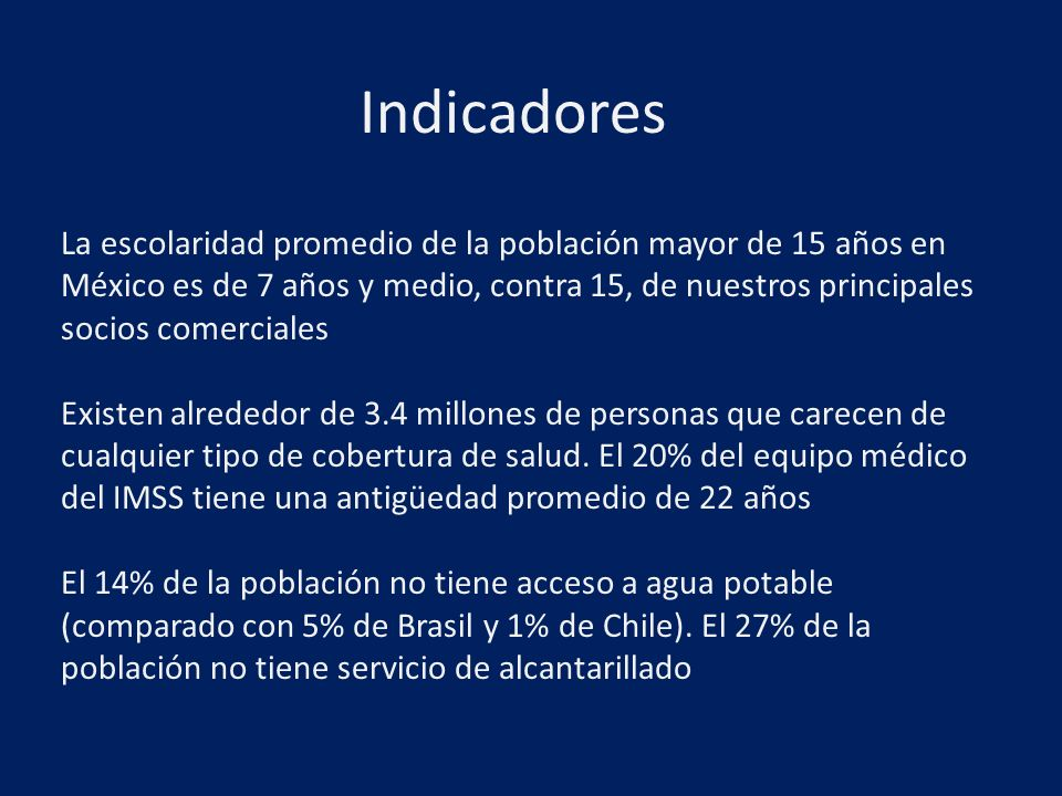 La escolaridad promedio de la población mayor de 15 años en México es de 7 años y medio, contra 15, de nuestros principales socios comerciales Existen alrededor de 3.4 millones de personas que carecen de cualquier tipo de cobertura de salud.