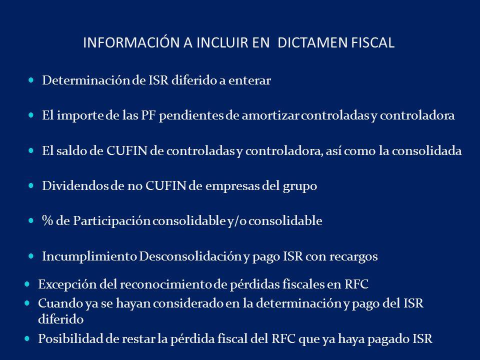 Determinación de ISR diferido a enterar El importe de las PF pendientes de amortizar controladas y controladora El saldo de CUFIN de controladas y controladora, así como la consolidada Dividendos de no CUFIN de empresas del grupo % de Participación consolidable y/o consolidable Incumplimiento Desconsolidación y pago ISR con recargos INFORMACIÓN A INCLUIR EN DICTAMEN FISCAL Excepción del reconocimiento de pérdidas fiscales en RFC Cuando ya se hayan considerado en la determinación y pago del ISR diferido Posibilidad de restar la pérdida fiscal del RFC que ya haya pagado ISR