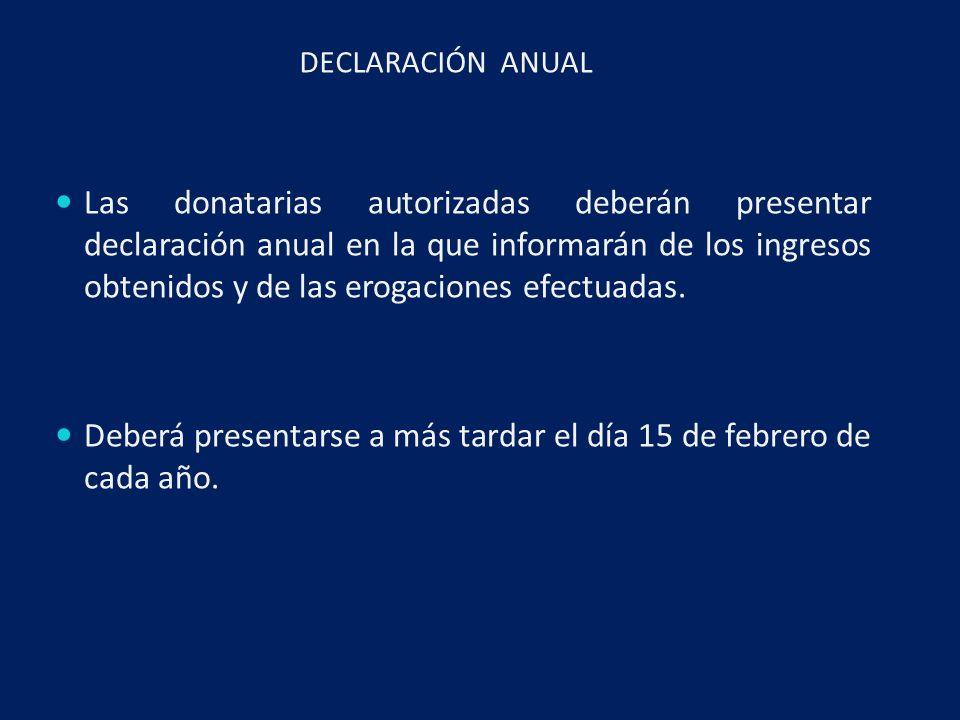 DECLARACIÓN ANUAL Las donatarias autorizadas deberán presentar declaración anual en la que informarán de los ingresos obtenidos y de las erogaciones efectuadas.