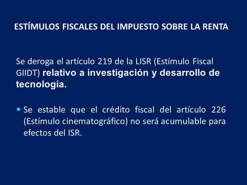 ESTÍMULOS FISCALES DEL IMPUESTO SOBRE LA RENTA Se deroga el artículo 219 de la LISR (Estímulo Fiscal GIIDT) relativo a investigación y desarrollo de tecnología.
