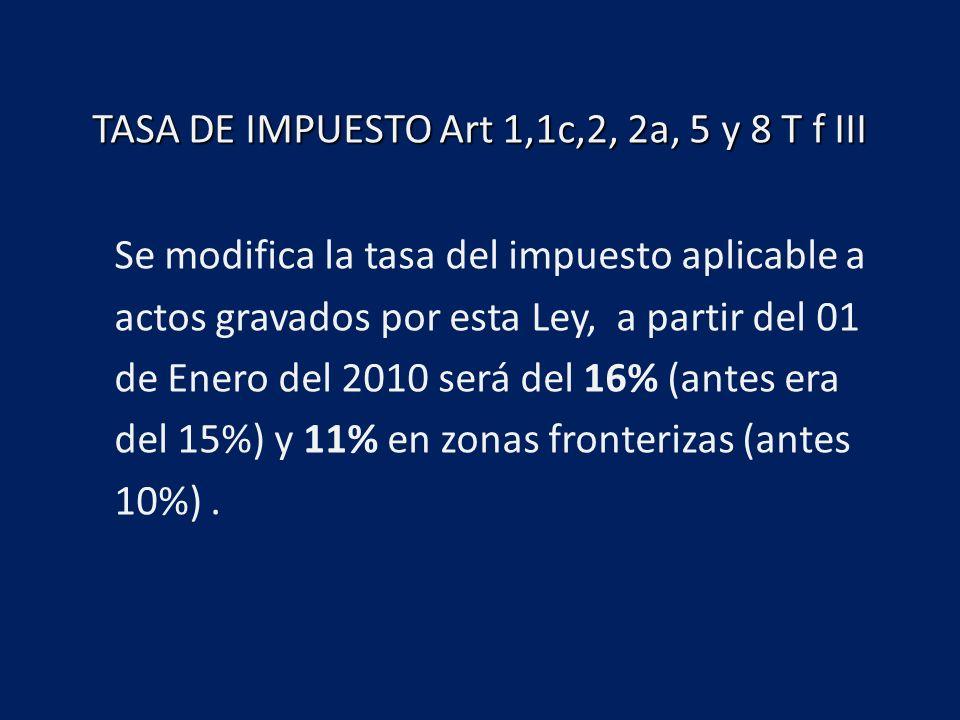 TASA DE IMPUESTO Art 1,1c,2, 2a, 5 y 8 T f III Se modifica la tasa del impuesto aplicable a actos gravados por esta Ley, a partir del 01 de Enero del 2010 será del 16% (antes era del 15%) y 11% en zonas fronterizas (antes 10%).