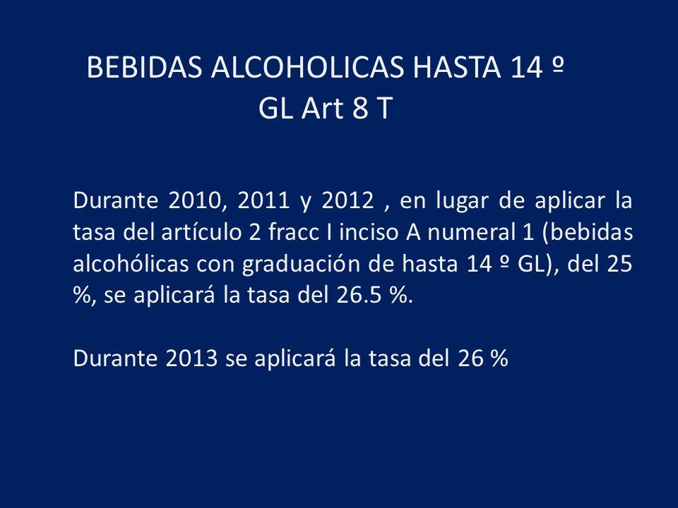 BEBIDAS ALCOHOLICAS HASTA 14 º GL Art 8 T Durante 2010, 2011 y 2012, en lugar de aplicar la tasa del artículo 2 fracc I inciso A numeral 1 (bebidas alcohólicas con graduación de hasta 14 º GL), del 25 %, se aplicará la tasa del 26.5 %.