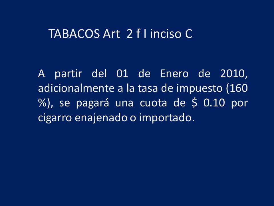 TABACOS Art 2 f I inciso C A partir del 01 de Enero de 2010, adicionalmente a la tasa de impuesto (160 %), se pagará una cuota de $ 0.10 por cigarro enajenado o importado.