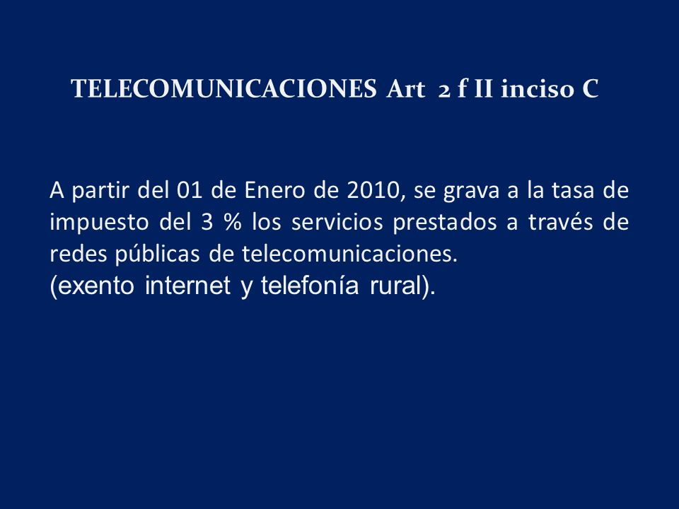 TELECOMUNICACIONES Art 2 f II inciso C A partir del 01 de Enero de 2010, se grava a la tasa de impuesto del 3 % los servicios prestados a través de redes públicas de telecomunicaciones.