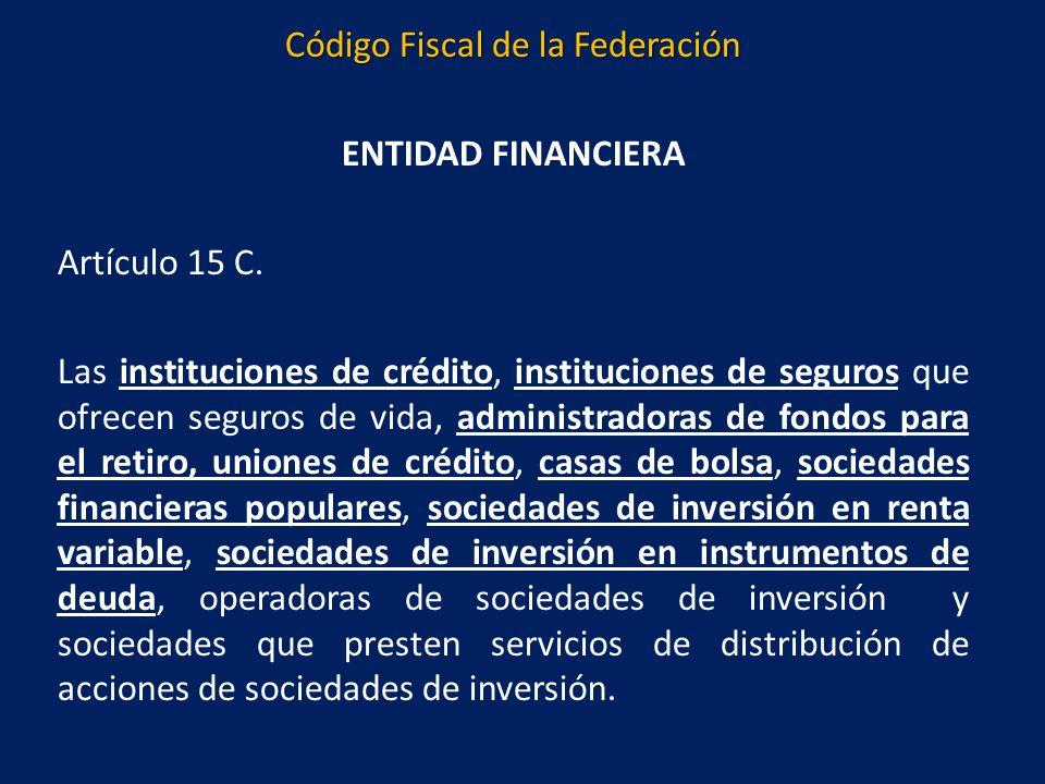 Código Fiscal de la Federación ENTIDAD FINANCIERA Artículo 15 C.