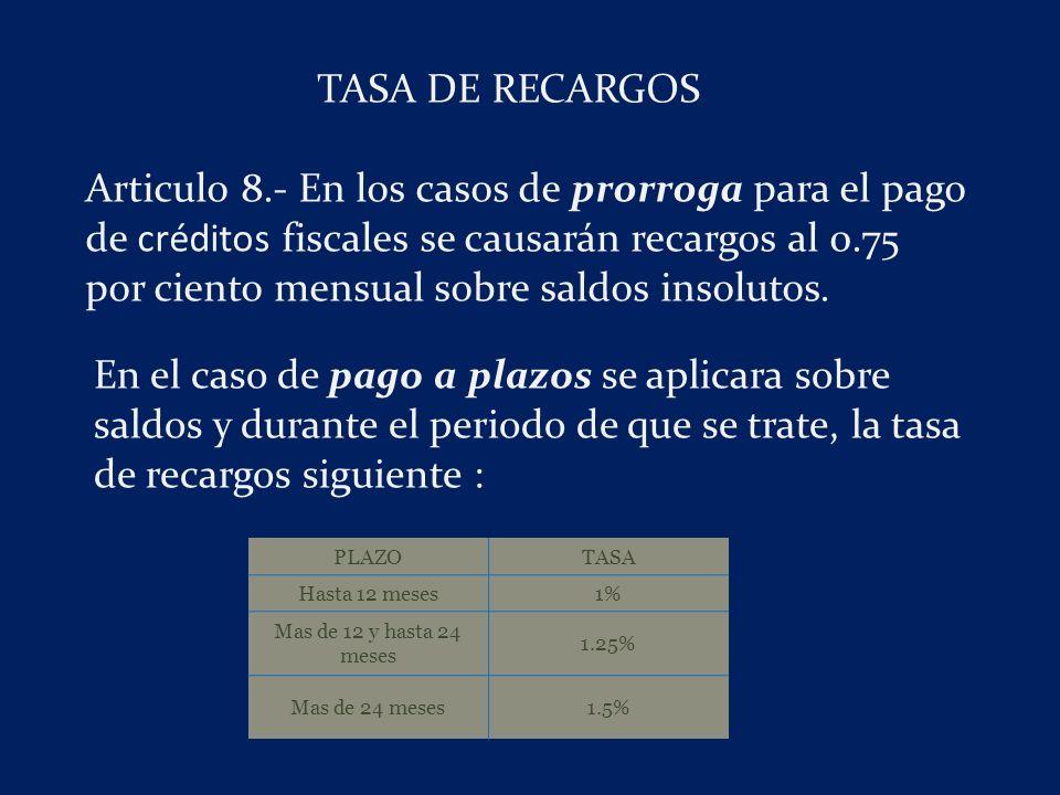 TASA DE RECARGOS Articulo 8.- En los casos de prorroga para el pago de créditos fiscales se causarán recargos al 0.75 por ciento mensual sobre saldos insolutos.