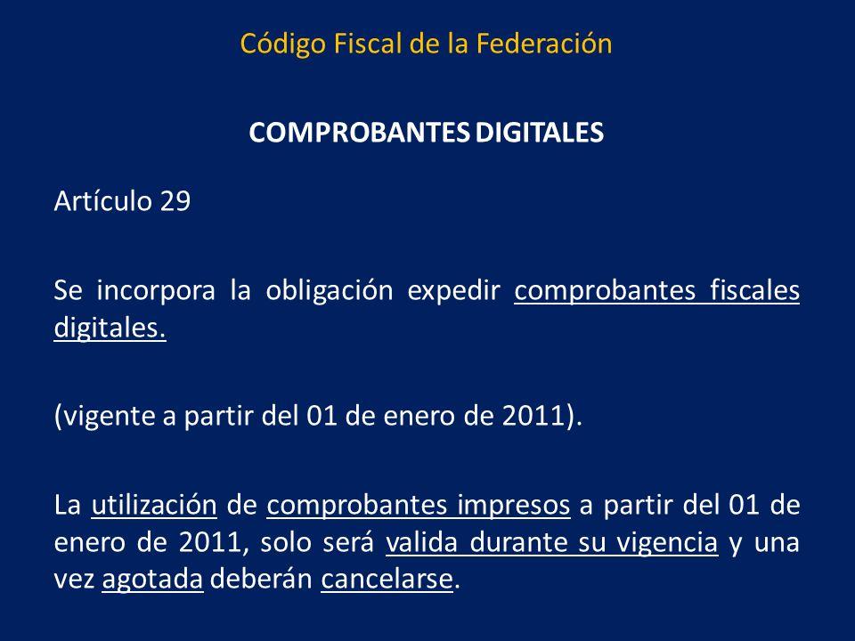 Código Fiscal de la Federación COMPROBANTES DIGITALES Artículo 29 Se incorpora la obligación expedir comprobantes fiscales digitales.