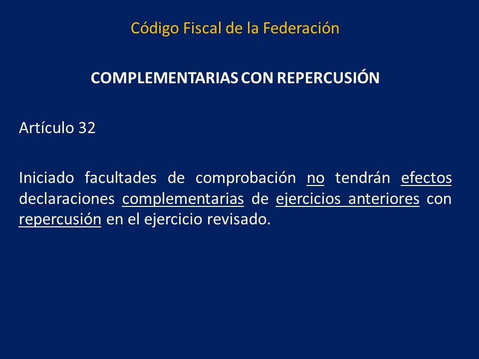 Código Fiscal de la Federación COMPLEMENTARIAS CON REPERCUSIÓN Artículo 32 Iniciado facultades de comprobación no tendrán efectos declaraciones complementarias de ejercicios anteriores con repercusión en el ejercicio revisado.