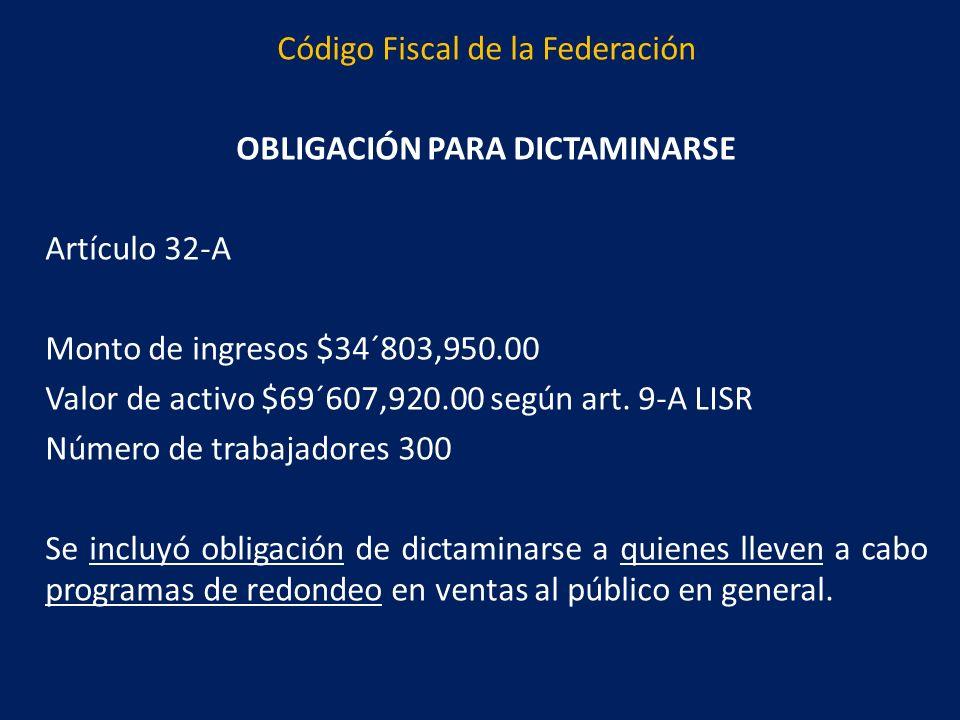 Código Fiscal de la Federación OBLIGACIÓN PARA DICTAMINARSE Artículo 32-A Monto de ingresos $34´803,950.00 Valor de activo $69´607,920.00 según art.