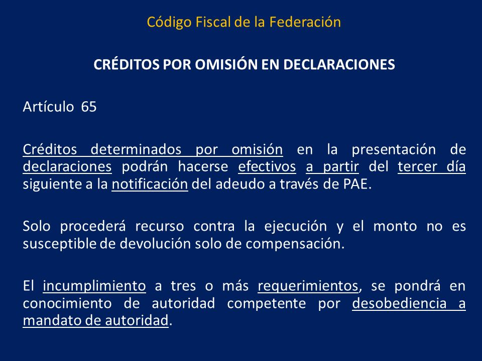 Código Fiscal de la Federación CRÉDITOS POR OMISIÓN EN DECLARACIONES Artículo 65 Créditos determinados por omisión en la presentación de declaraciones podrán hacerse efectivos a partir del tercer día siguiente a la notificación del adeudo a través de PAE.