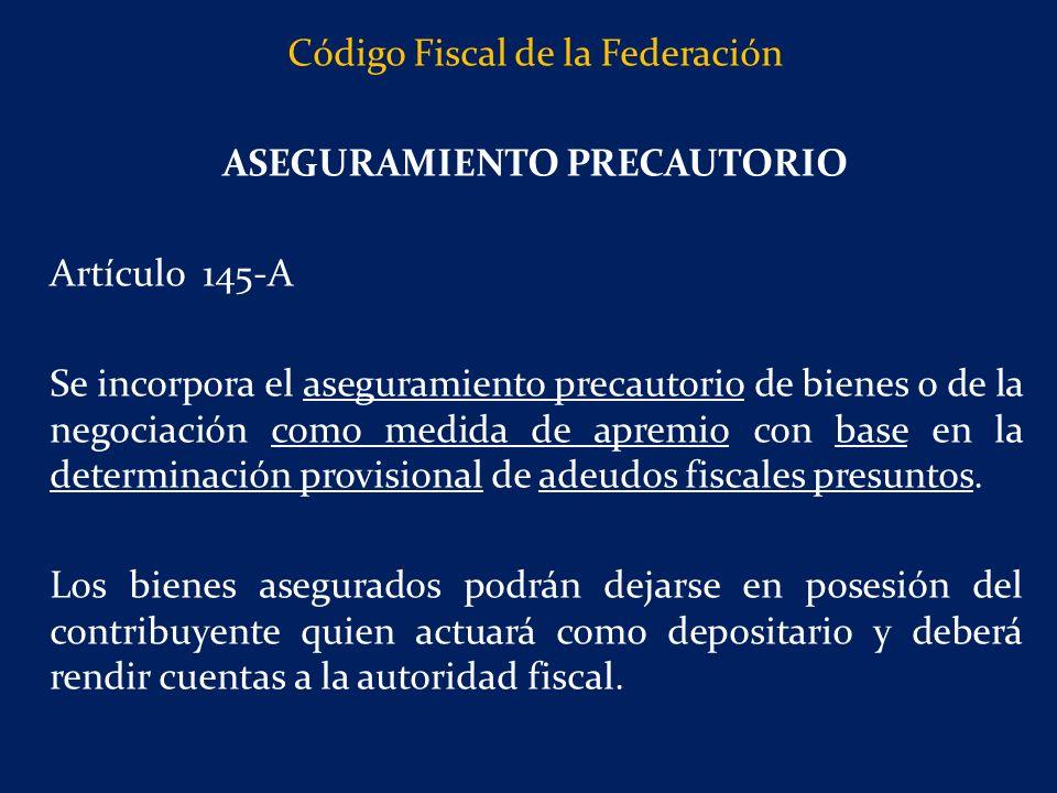 Código Fiscal de la Federación ASEGURAMIENTO PRECAUTORIO Artículo 145-A Se incorpora el aseguramiento precautorio de bienes o de la negociación como medida de apremio con base en la determinación provisional de adeudos fiscales presuntos.