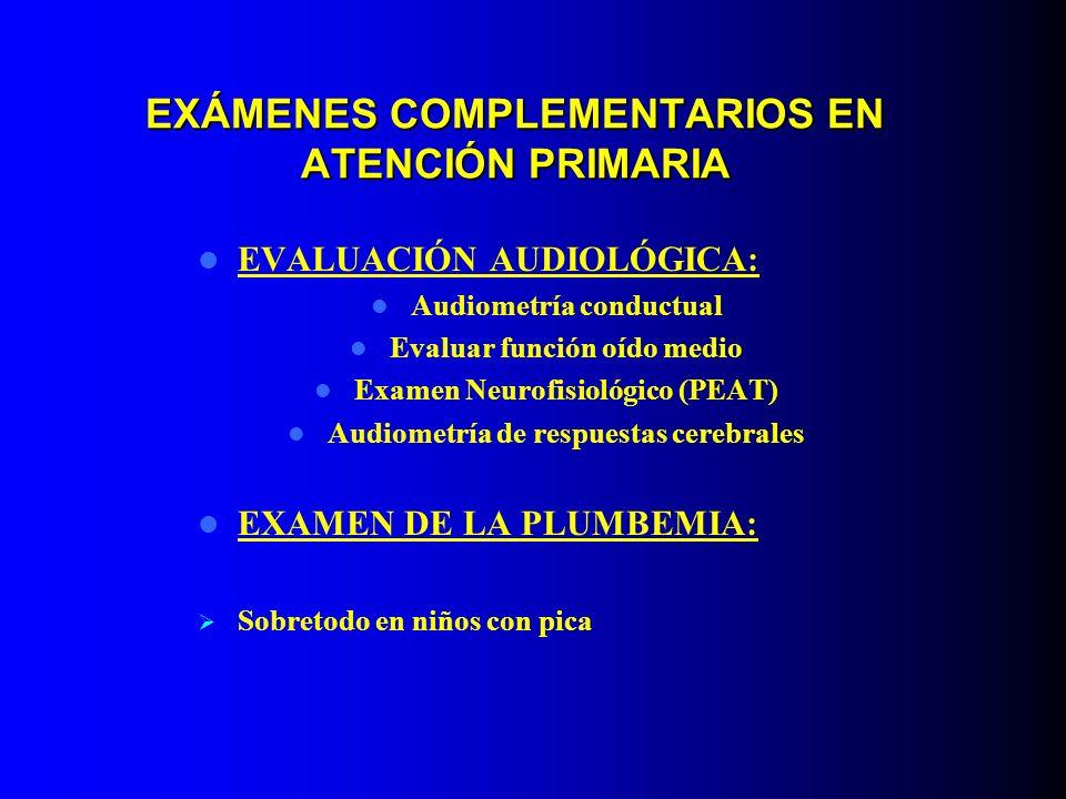 EXÁMENES COMPLEMENTARIOS EN ATENCIÓN PRIMARIA EVALUACIÓN AUDIOLÓGICA: Audiometría conductual Evaluar función oído medio Examen Neurofisiológico (PEAT)