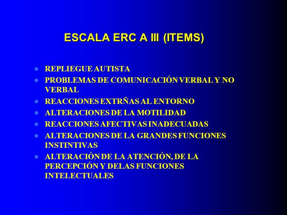ESCALA ERC A III (ITEMS) REPLIEGUE AUTISTA PROBLEMAS DE COMUNICACIÓN VERBAL Y NO VERBAL REACCIONES EXTRÑAS AL ENTORNO ALTERACIONES DE LA MOTILIDAD REA