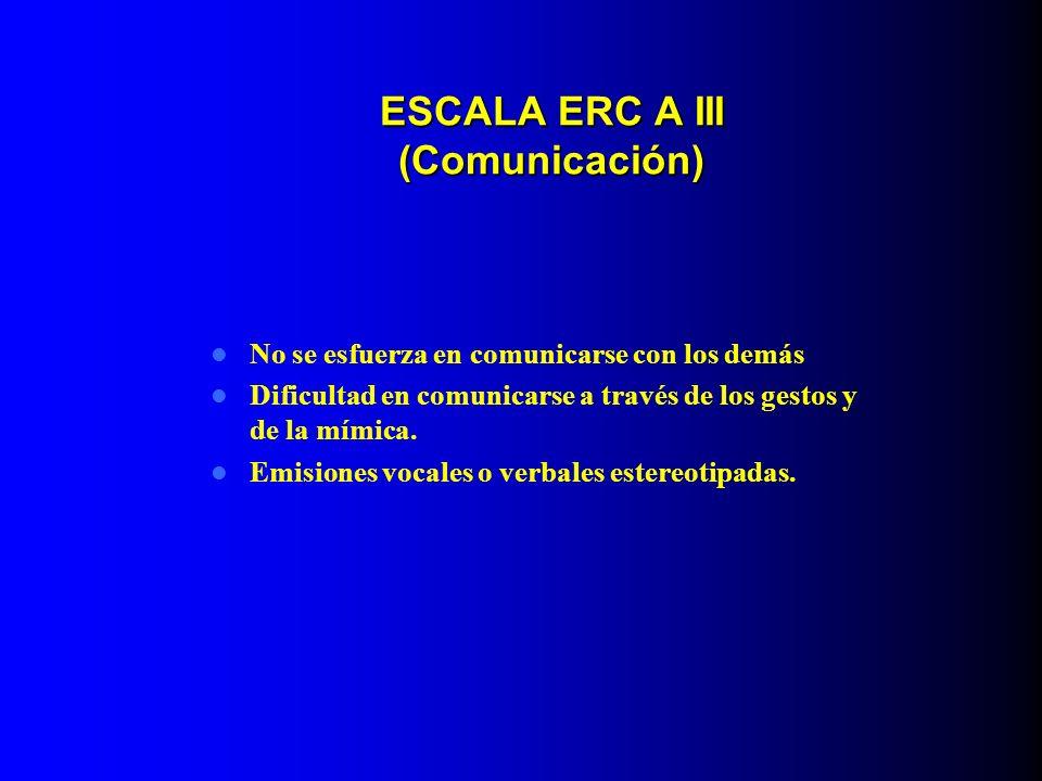 ESCALA ERC A III (Comunicación) No se esfuerza en comunicarse con los demás Dificultad en comunicarse a través de los gestos y de la mímica. Emisiones