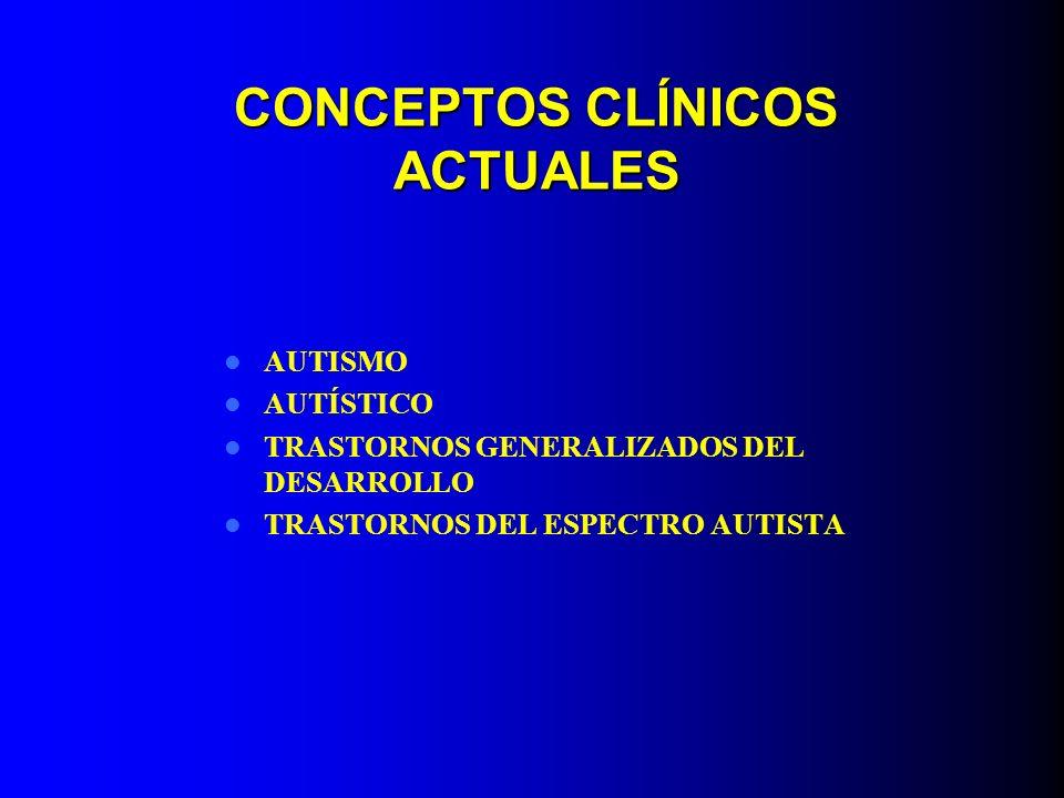 CONCEPTOS CLÍNICOS ACTUALES AUTISMO AUTÍSTICO TRASTORNOS GENERALIZADOS DEL DESARROLLO TRASTORNOS DEL ESPECTRO AUTISTA