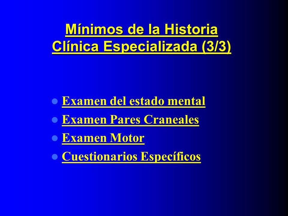 Mínimos de la Historia Clínica Especializada (3/3) Examen del estado mental Examen Pares Craneales Examen Motor Cuestionarios Específicos