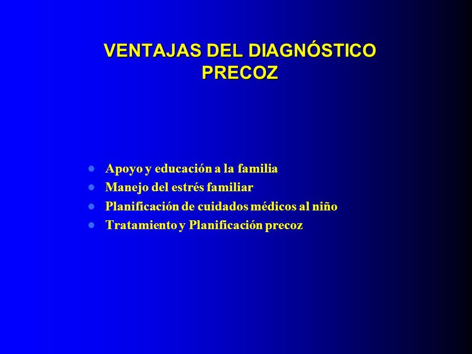 VENTAJAS DEL DIAGNÓSTICO PRECOZ Apoyo y educación a la familia Manejo del estrés familiar Planificación de cuidados médicos al niño Tratamiento y Plan