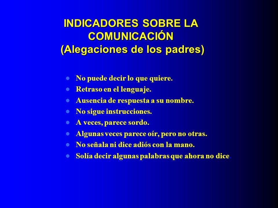 INDICADORES SOBRE LA COMUNICACIÓN (Alegaciones de los padres) No puede decir lo que quiere. Retraso en el lenguaje. Ausencia de respuesta a su nombre.