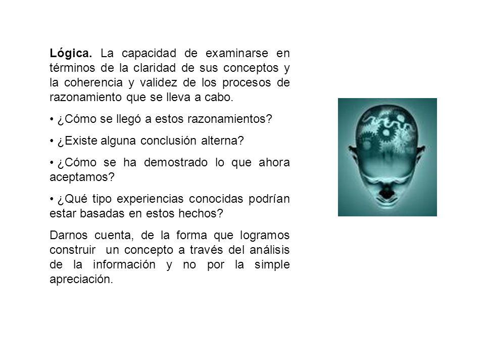 Lógica. La capacidad de examinarse en términos de la claridad de sus conceptos y la coherencia y validez de los procesos de razonamiento que se lleva