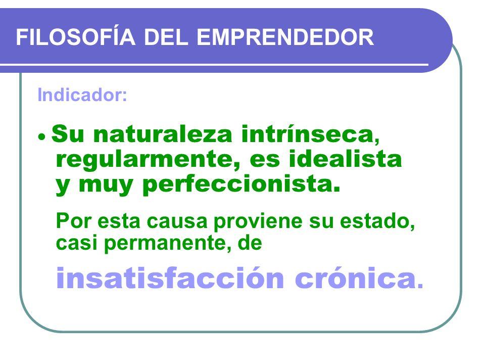FILOSOFÍA DEL EMPRENDEDOR Indicador: Su naturaleza intrínseca, regularmente, es idealista y muy perfeccionista. Por esta causa proviene su estado, cas